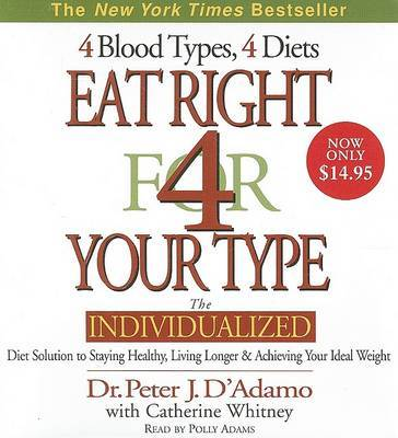 Eat Right for Your Type: The Individualized Diet Solution to Staying Healthy, Living Longer and Achieving Your Ideal Weight by Dr Peter J D'Adamo