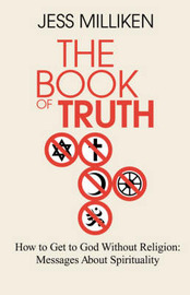The Book of Truth: How to Get to God Without Religion: Messages about Spirituality by Jess Milliken image