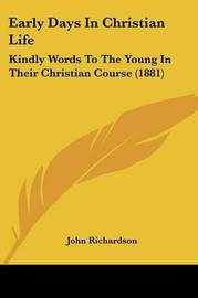 Early Days in Christian Life: Kindly Words to the Young in Their Christian Course (1881) by (John) Richardson