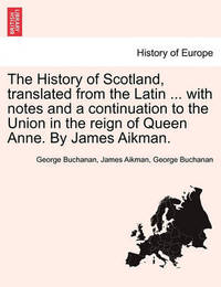 The History of Scotland, Translated from the Latin ... with Notes and a Continuation to the Union in the Reign of Queen Anne. by James Aikman. by George Buchanan