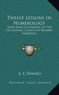 Twelve Lessons in Numerology: Your Name According to the Fascinating Science of Number Vibration by A. F. Seward
