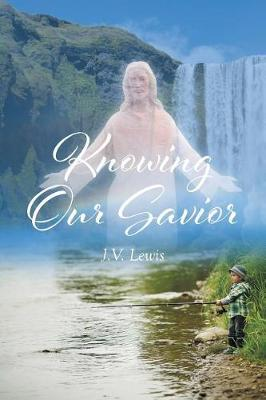 Knowing Our Savior by J V Lewis