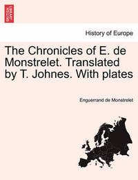 The Chronicles of E. de Monstrelet. Translated by T. Johnes. with Plates Vol. VI. by Enguerrand De Monstrelet
