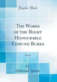 The Works of the Right Honourable Edmund Burke, Vol. 8 (Classic Reprint) by Edmund Burke image