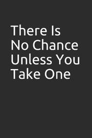 There Is No Chance Unless You Take One by Tm Books
