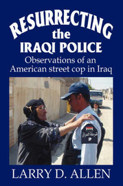 Resurrecting the Iraqi Police: Observations of an American Street Cop in Iraq by Larry D Allen
