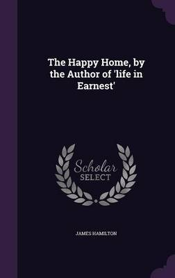 The Happy Home, by the Author of 'Life in Earnest' by James Hamilton image