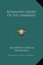 Rosamund Queen of the Lombards by Algernon Charles Swinburne