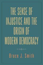 The Sense of Injustice and the Origin of Modern Democracy by Bruce J. Smith