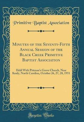 Minutes of the Seventy-Fifth Annual Session of the Black Creek Primitive Baptist Association by Primitive Baptist Association