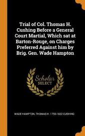 Trial of Col. Thomas H. Cushing Before a General Court Martial, Which SAT at Barton-Rouge, on Charges Preferred Against Him by Brig. Gen. Wade Hampton by Wade Hampton