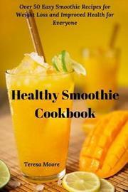 Healthy Smoothie Cookbook by Teresa Moore