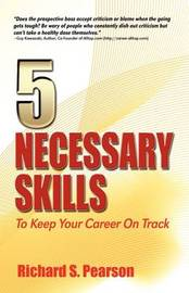 5 Necessary Skills to Keep Your Career on Track: Recession Proof Guidance for How to Negotiate a Job Offer, Conduct Job Interviews, Interview Questions, Career Changes, Job Searches, Cover Letters, Resumes, Mentoring, Dealing with Bad Managers, Networkin by Richard S Pearson image