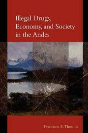 Illegal Drugs, Economy, and Society in the Andes by Francisco E. Thoumi
