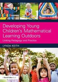 Developing Young Children's Mathematical Learning Outdoors by Lynda Keith