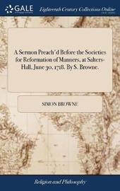 A Sermon Preach'd Before the Societies for Reformation of Manners, at Salters-Hall, June 30, 1718. by S. Browne. by Simon Browne image