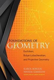 Foundations of Geometry: Euclidean, Bolyai-Lobachevskian, and Projective Geometry by Karol Borsuk