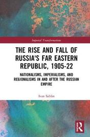 The Rise and Fall of Russia's Far Eastern Republic, 1905-1922 by Ivan Sablin image