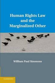 Human Rights Law and the Marginalized Other by William Paul Simmons