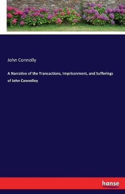 A Narrative of the Transactions, Imprisonment, and Sufferings of John Connolloy by John Connolly