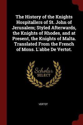 The History of the Knights Hospitallers of St. John of Jerusalem; Styled Afterwards, the Knights of Rhodes, and at Present, the Knights of Malta. Translated from the French of Mons. L'Abbe de Vertot. by . Vertot