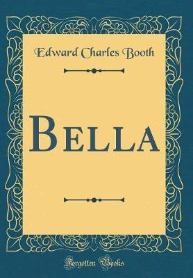 Bella (Classic Reprint) by Edward Charles Booth