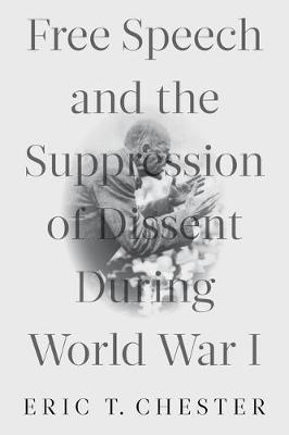 Free Speech and the Suppression of Dissent During World War I by Eric T. Chester