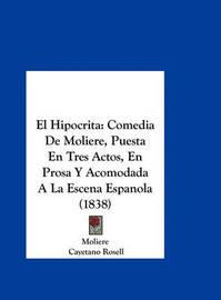 El Hipocrita: Comedia de Moliere, Puesta En Tres Actos, En Prosa y Acomodada a la Escena Espanola (1838) by . Moliere