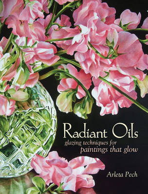Radiant Oils: Glazing Techniques for Paintings That Glow by Arleta Pech
