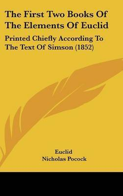 The First Two Books of the Elements of Euclid: Printed Chiefly According to the Text of Simson (1852) by . Euclid