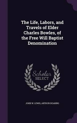 The Life, Labors, and Travels of Elder Charles Bowles, of the Free Will Baptist Denomination by John W Lewis