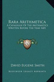 Rara Arithmetica: A Catalogue of the Arithmetics Written Before the Year 1601 by David Eugene Smith