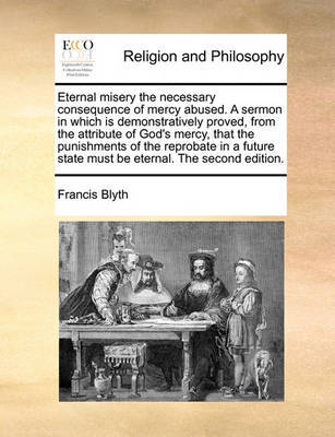 Eternal Misery the Necessary Consequence of Mercy Abused. a Sermon in Which Is Demonstratively Proved, from the Attribute of God's Mercy, That the Punishments of the Reprobate in a Future State Must Be Eternal. the Second Edition by Francis Blyth image