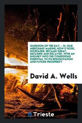 Question of the Day. - III. Our Merchant Marine; How It Rose, Increased, Became Great, Declined and Decayed, with an Inquiry Into the Conditions Essential to Its Resuscitation and Future Prosperity by David A Wells