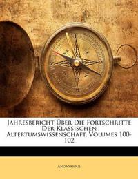 Jahresbericht Ber Die Fortschritte Der Klassischen Altertumswissenschaft, Volumes 100-102 by * Anonymous image