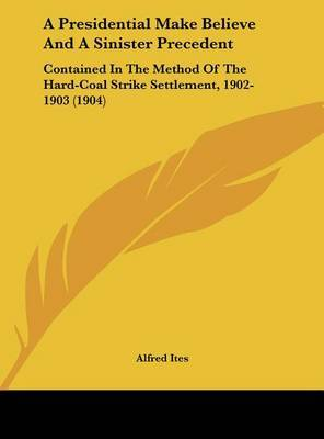 A Presidential Make Believe and a Sinister Precedent: Contained in the Method of the Hard-Coal Strike Settlement, 1902-1903 (1904) by Alfred Ites image