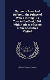 Sermons Preached Before ... the Prince of Wales During His Tour in the East, 1862. with Notices of Some of the Localities Visited by Arthur Penrhyn Stanley