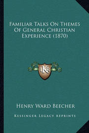 Familiar Talks on Themes of General Christian Experience (1870) by Henry Ward Beecher