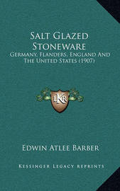 Salt Glazed Stoneware: Germany, Flanders, England and the United States (1907) by Edwin Atlee Barber