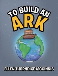 To Build an Ark by Ellen Thorndike McGinnis