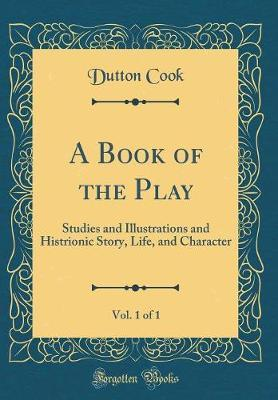 A Book of the Play, Vol. 1 of 1 by Dutton Cook