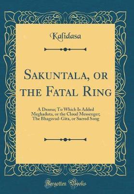 Sakuntala, or the Fatal Ring by Kalidasa Kalidasa