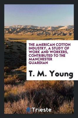 The American Cotton Industry, a Study of Work and Workers, Contributed to the Manchester Guardian by T.M. Young