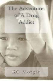The Adventures of a Drug Addict by Kevin G Morgan