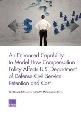 An Enhanced Capability to Model How Compensation Policy Affects U.S. Department of Defense Civil Service Retention and Cost by David Knapp