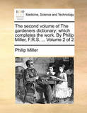 The Second Volume of the Gardeners Dictionary: Which Completes the Work. by Philip Miller, F.R.S. ... Volume 2 of 2 by Philip Miller