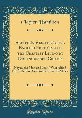 Alfred Noyes, the Young English Poet, Called the Greatest Living by Distinguished Critics by Clayton Hamilton