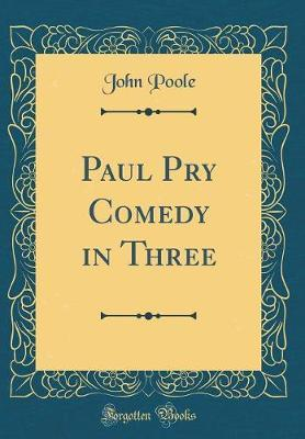 Paul Pry Comedy in Three (Classic Reprint) by John Poole