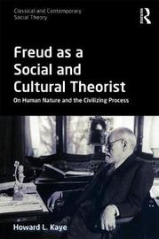 Freud as a Social and Cultural Theorist by Howard L. Kaye