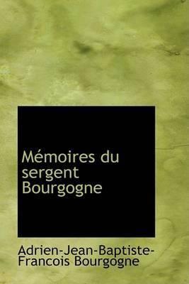 Memoires Du Sergent Bourgogne by Adrien-Jean-Baptiste-Francois Bourgogne